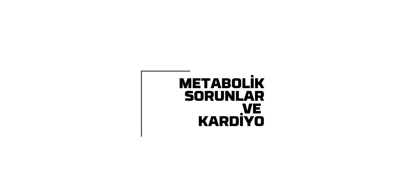 Kardiyo ve Metabolik Sorunlar